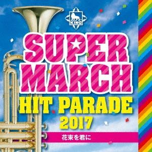 キング・スーパー・マーチ ヒット・パレード2017 ~花束を君に CD