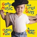 Good Music for Little Guys - Classics for Fun & Adventure