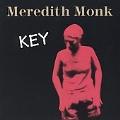 Meredith Monk: Key / Monk, Sverdlik, Higgins, Walcott, et al